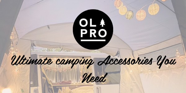 Ultimate camping accessories you need
